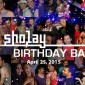 SHOLAY BIRTHDAY BASH | APRIL 25 2015